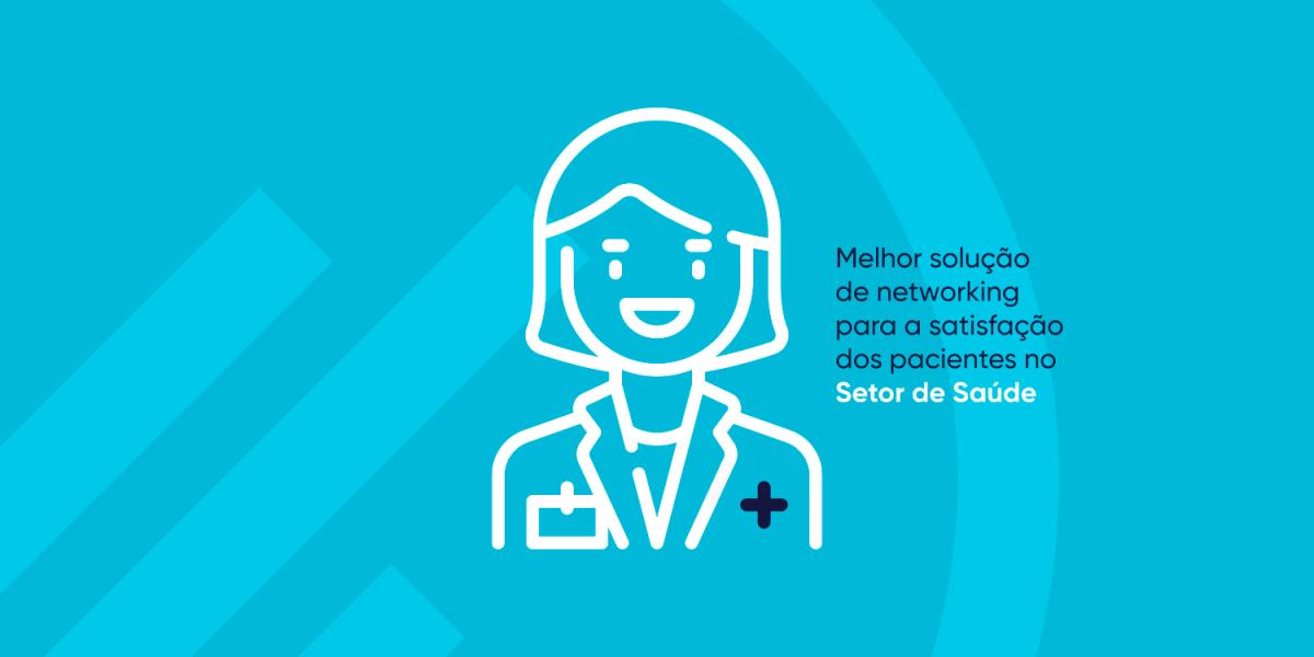 Melhor solução de networking para a satisfação dos pacientes no Setor de Saúde-MPE