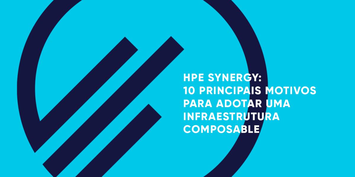 HPE-SYNERGY-10-PRINCIPAIS-MOTIVOS-PARA-ADOTAR-UMA-INFRAESTRUTURA-COMPOSABLE-MPE