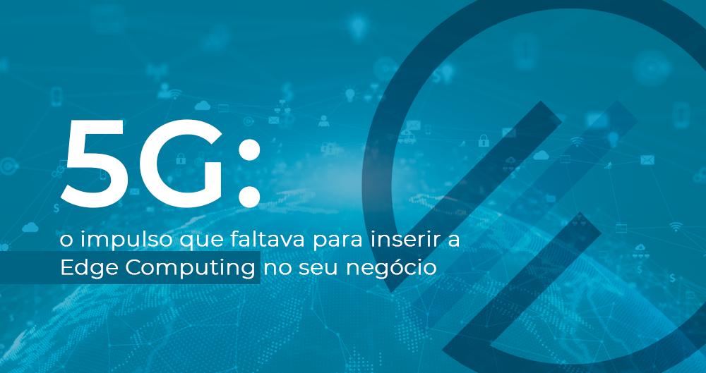 5G: o impulso que faltava para inserir a Edge Computing no seu negócio