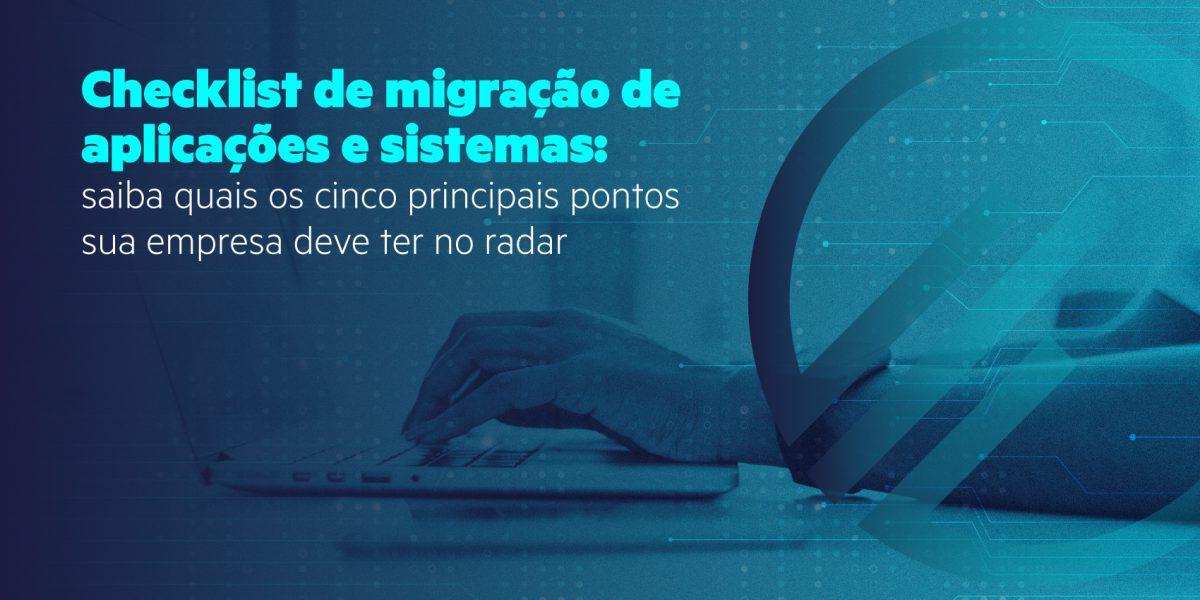 Checklist de migração de aplicações e sistemas saiba quais os cinco principais pontos sua empresa deve ter no radar